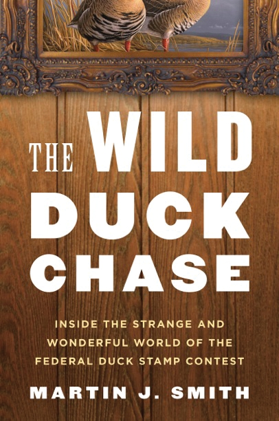 The Wild Duck Chase: Inside the Strange and Wonderful World of the Federal Duck Stamp Contest By: Martin J. Smith
