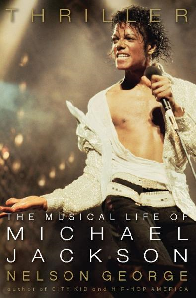 Thriller: The Musical Life of Michael Jackson By: Nelson George