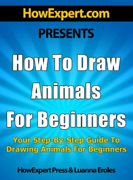 How To Draw Animals For Beginners: Your Step-By-Step Guide To Drawing Animals For Beginners
