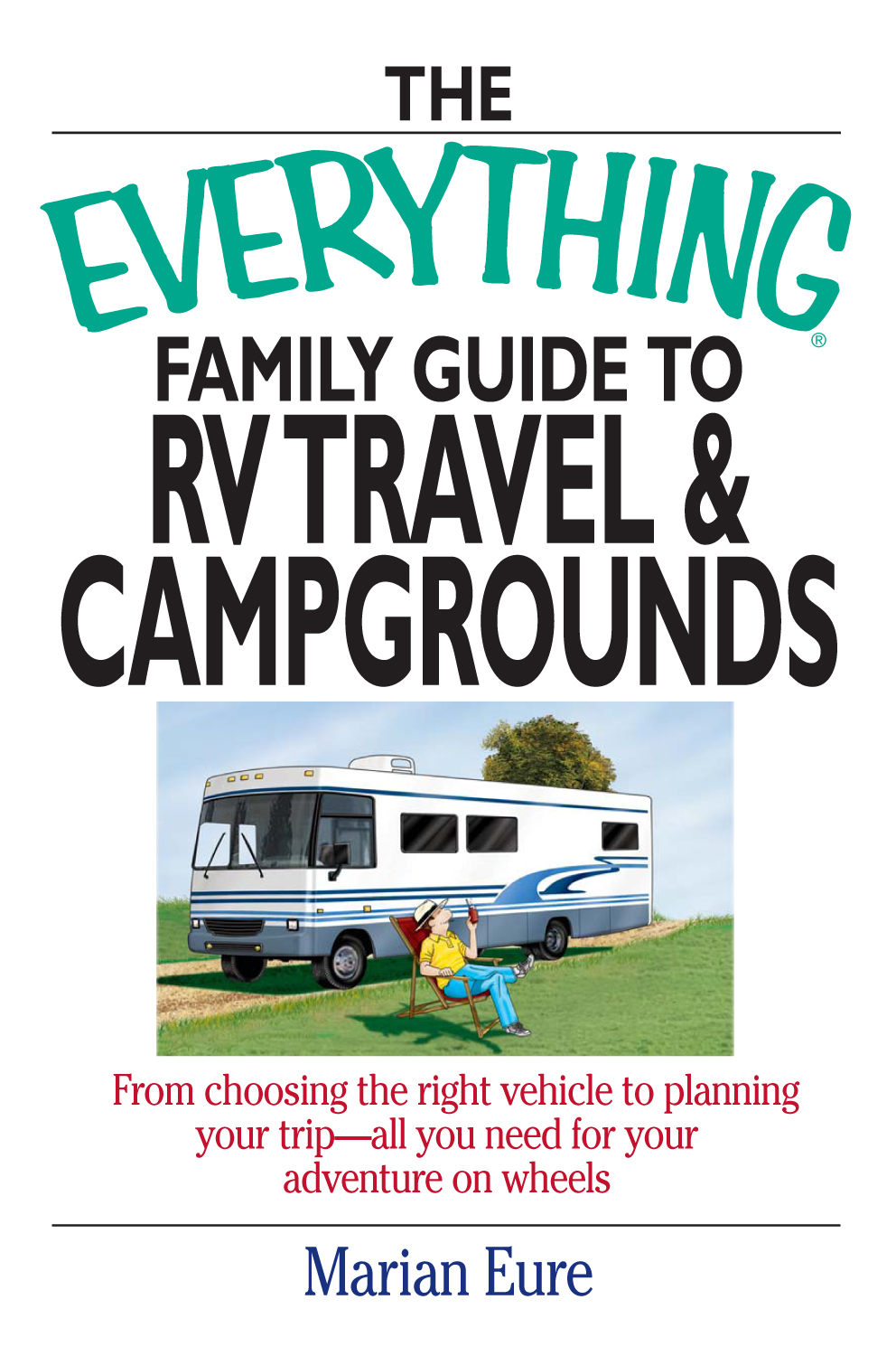 The Everything Family Guide To Rv Travel And Campgrounds: From Choosing The Right Vehicle To Planning Your Trip--All You Need For Your Adventure On Wheels By: marian Eure
