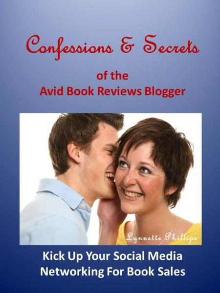 Confessions and Secrets of the Avid Book Reviews Blogger: Kick Up Your Social Media Networking For Book Sales By: Lynnette Phillips