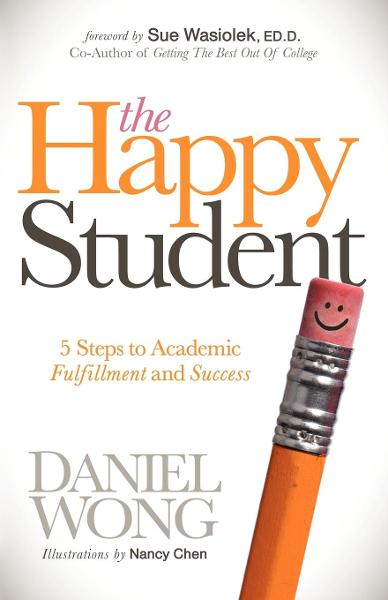 The Happy Student: 5 Steps to Academic Fulfillment and Success By: Daniel Wong