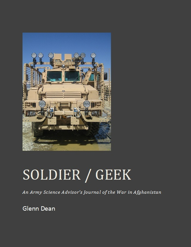 Soldier / Geek: An Army Science Advisor's Journal of the War in Afghanistan By: Glenn Dean