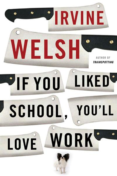 If You Liked School, You'll Love Work By: Irvine Welsh