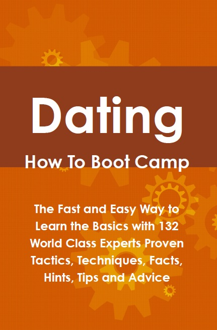 Dating How To Boot Camp: The Fast and Easy Way to Learn the Basics with 132 World Class Experts Proven Tactics, Techniques, Facts, Hints, Tips and Advice
