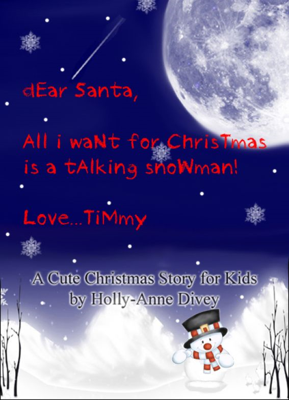 Dear Santa, All I Want for Christmas is a Talking Snowman! Love...Timmy: A Cute Christmas Story for Kids Age 6 & Up By: Holly-Anne Divey