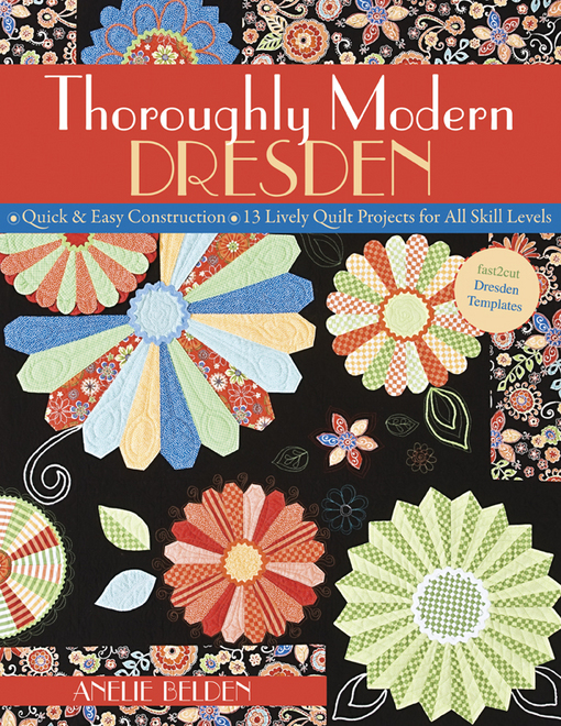 Thoroughly Modern Dresden: Quick & Easy Construction, 13 Lively Quilt Projects for All Skill Levels By: Belden, Anelie