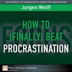 How to (Finally) Beat Procrastination By: Jurgen Wolff