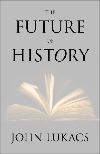 The Future of History By: John Lukacs