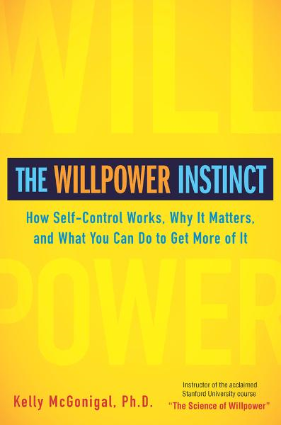 The Willpower Instinct By: Kelly McGonigal,  Ph.D.