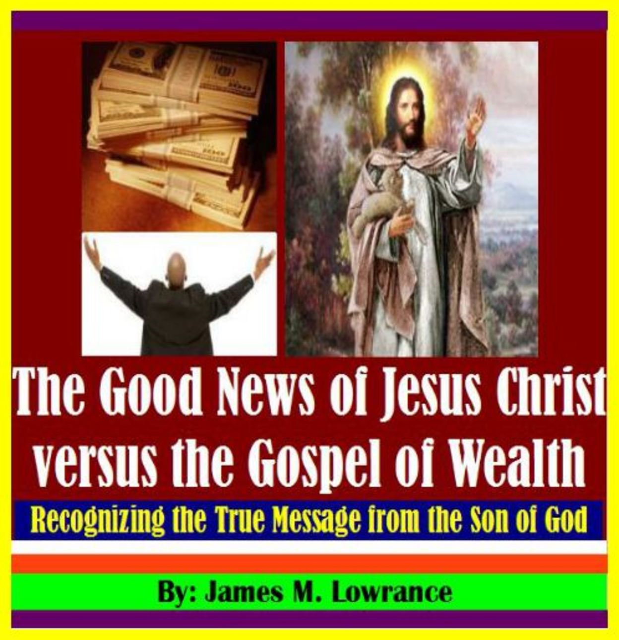 The Good News of Jesus Christ versus the Gospel of Wealth By: James Lowrance