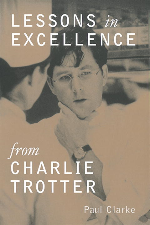 Lessons in Excellence from Charlie Trotter By: Paul Clarke