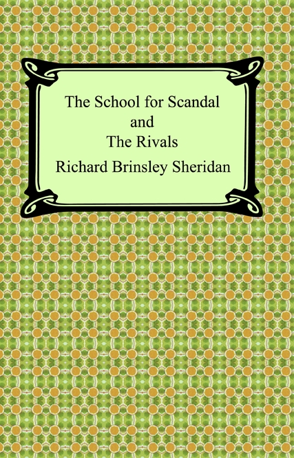 The School for Scandal and The Rivals By: Richard Brinsley Sheridan