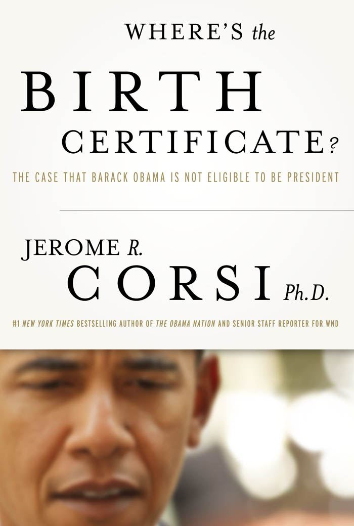 Where's the Birth Certificate?: The Case that Barack Obama is not Eligible to be President By: Jerome, Corsi