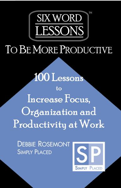 Six Word Lessons to Be More Productive: 100 Lessons to Increase Focus, Organization and Productivity at Work By: Debbie Rosemont