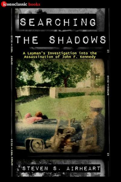 Searching the Shadows: A Layman's Investigation Into the Assassination of John F. Kennedy By: Steven S. Airheart