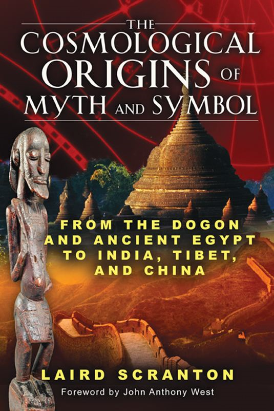 The Cosmological Origins of Myth and Symbol: From the Dogon and Ancient Egypt to India, Tibet, and China By: Laird Scranton