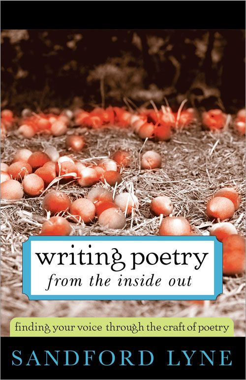 Writing Poetry from the Inside Out: Finding Your Voice Through the Craft of Poetry By: Sandford Lyne