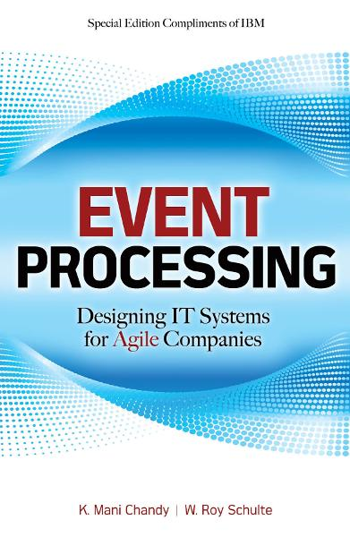 Event Processing: Designing IT Systems for Agile Companies : Designing IT Systems for Agile Companies: Designing IT Systems for Agile Companies By: K. Chandy,W. Schulte