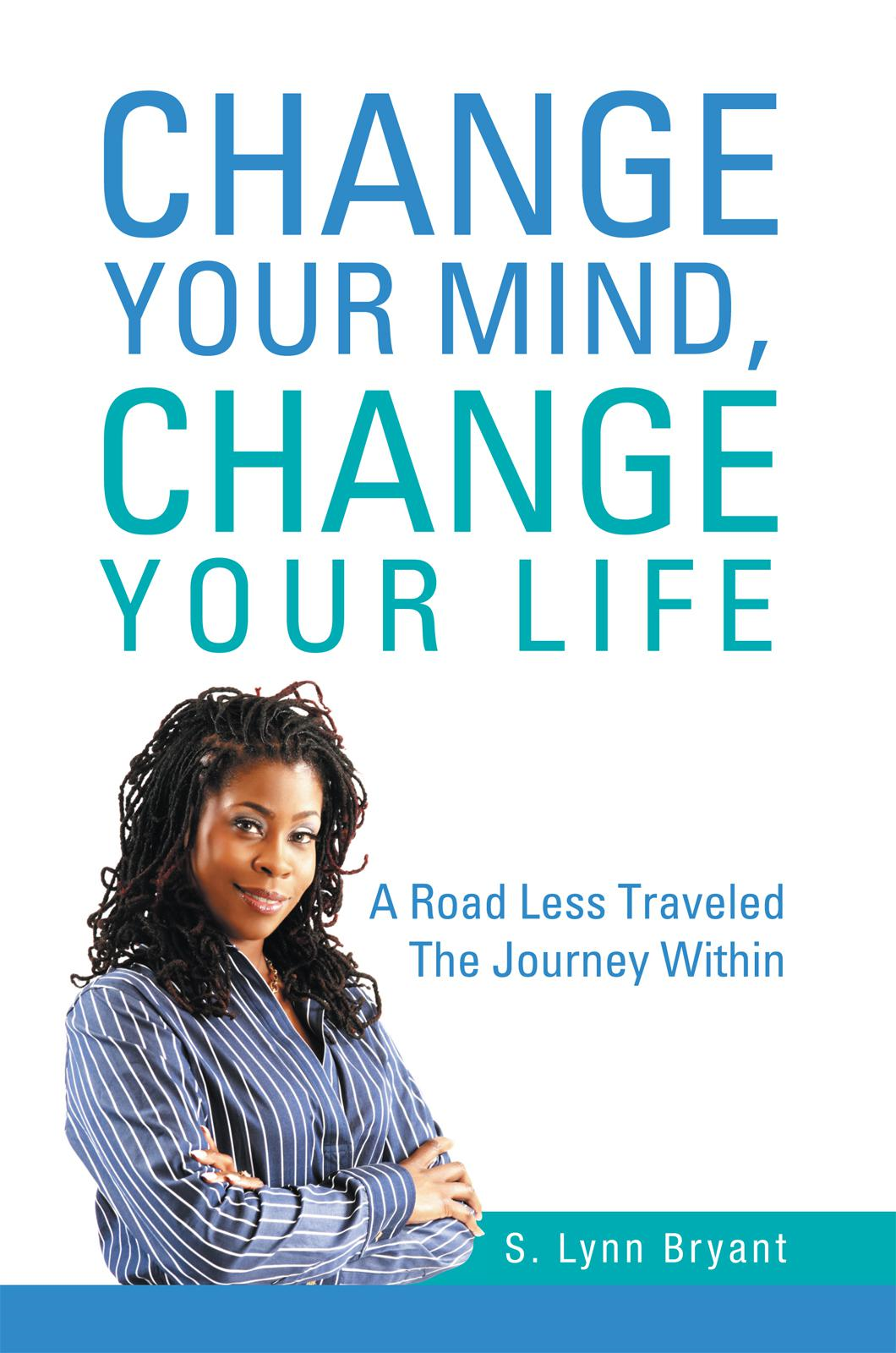 Change Your Mind, Change Your Life   By: S. Lynn Bryant