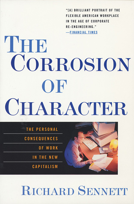 The Corrosion of Character: The Personal Consequences of Work in the New Capitalism By: Richard Sennett