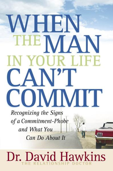 When the Man in Your Life Can't Commit By: David Hawkins