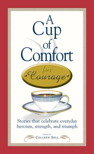 A Cup of Comfort Courage: Stories That Celebrate Everyday Heroism, Strength, and Triumph