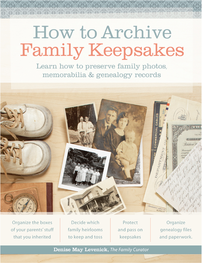 How to Archive Family Keepsakes: Learn How to Preserve Family Photos, Memorabilia and Genealogy Records By: Denise May Levenick