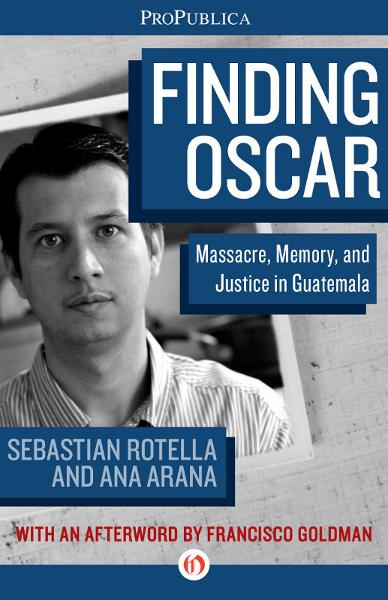 Finding Oscar: Massacre, Memory, and Justice in Guatemala By: Ana Arana,Brian Reed,Francisco Goldman,Habiba Nosheen,Sebastian Rotella