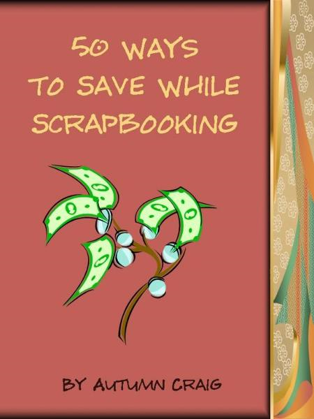 50 Ways to Save While Scrapbooking By: Autumn Craig