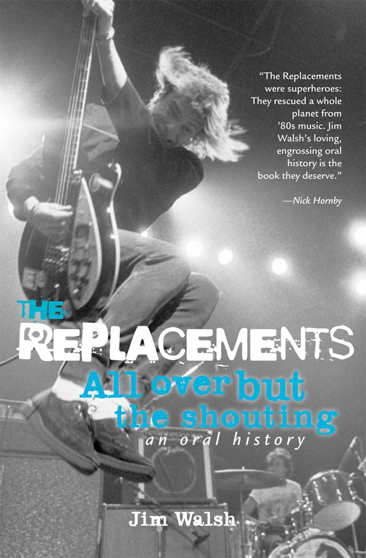 The Replacements: All Over But the Shouting: An Oral History By: Jim Walsh