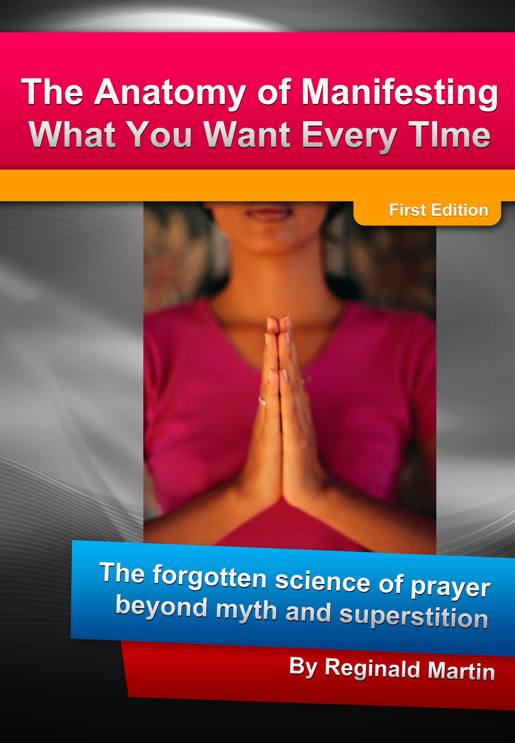 The Anatomy Of Manifesting What You Want Every Time: The Forgotten Science Of Prayer Beyond Myth And Superstition