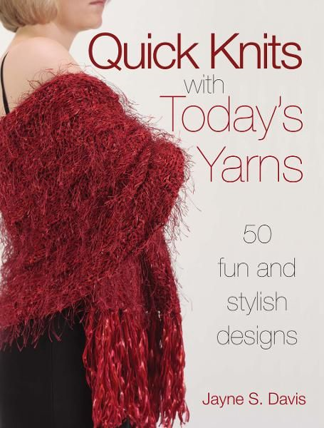 Quick Knits With Today's Yarns: 50 Fun and Stylish Designs