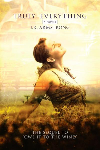 Truly, Everything (the sequel to Owe It To The Wind) By: J.R. Armstrong
