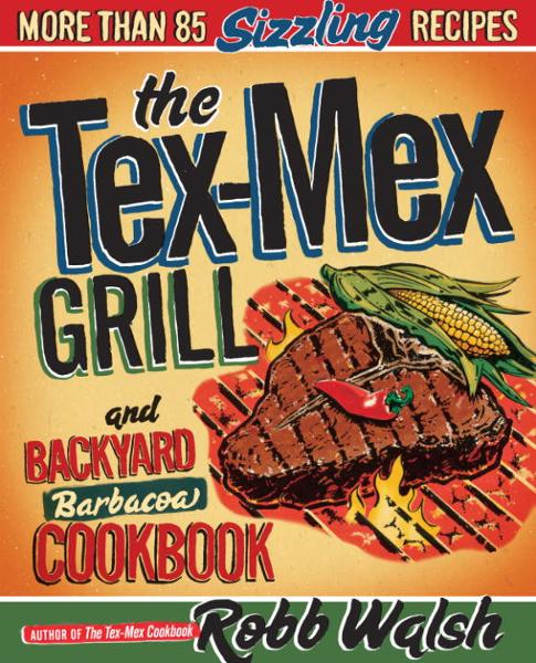 The Tex-Mex Grill and Backyard Barbacoa Cookbook By: Robb Walsh
