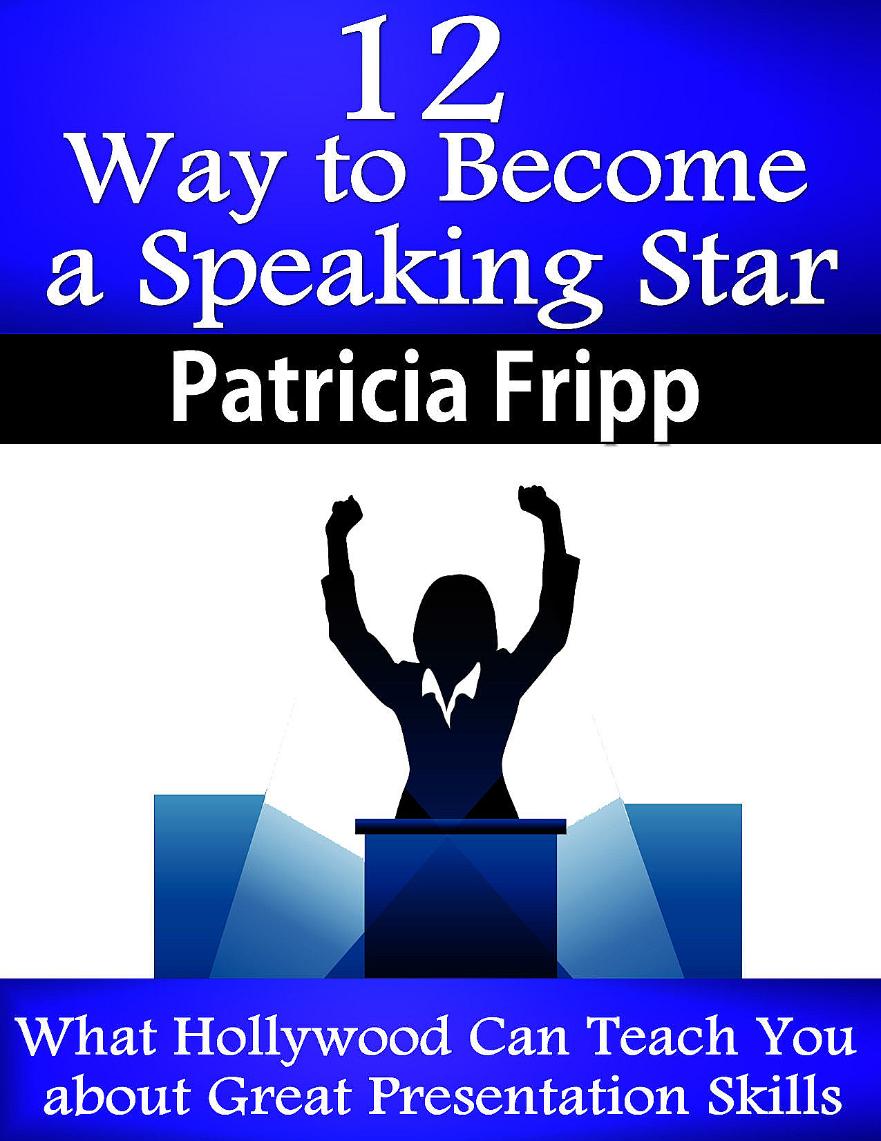 12 Ways to Become A Speaking Superstar: What Hollywood Can Teach You about Great Presentation Skills By: Patricia Fripp