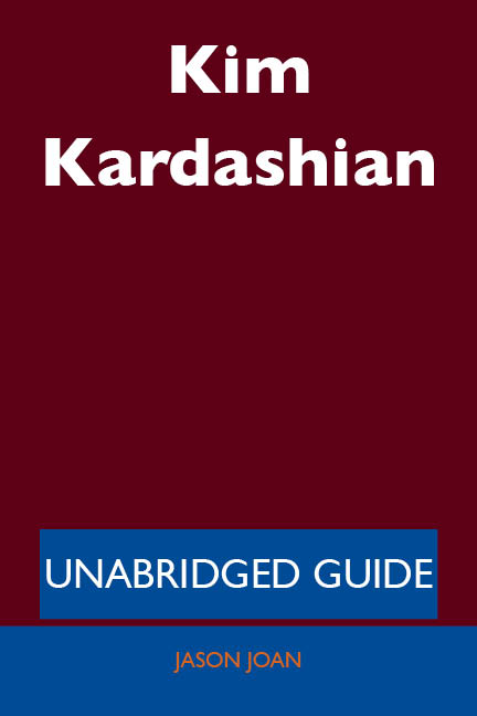 Kim Kardashian - Unabridged Guide By: Jason Joan