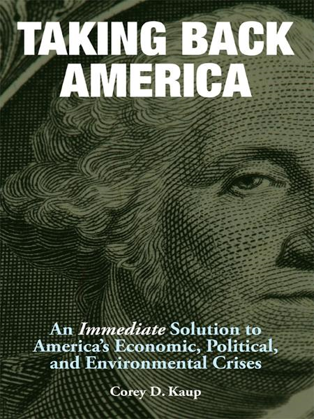 Taking Back America: An Immediate Solution to America's Economic, Political, and Environmental Crises