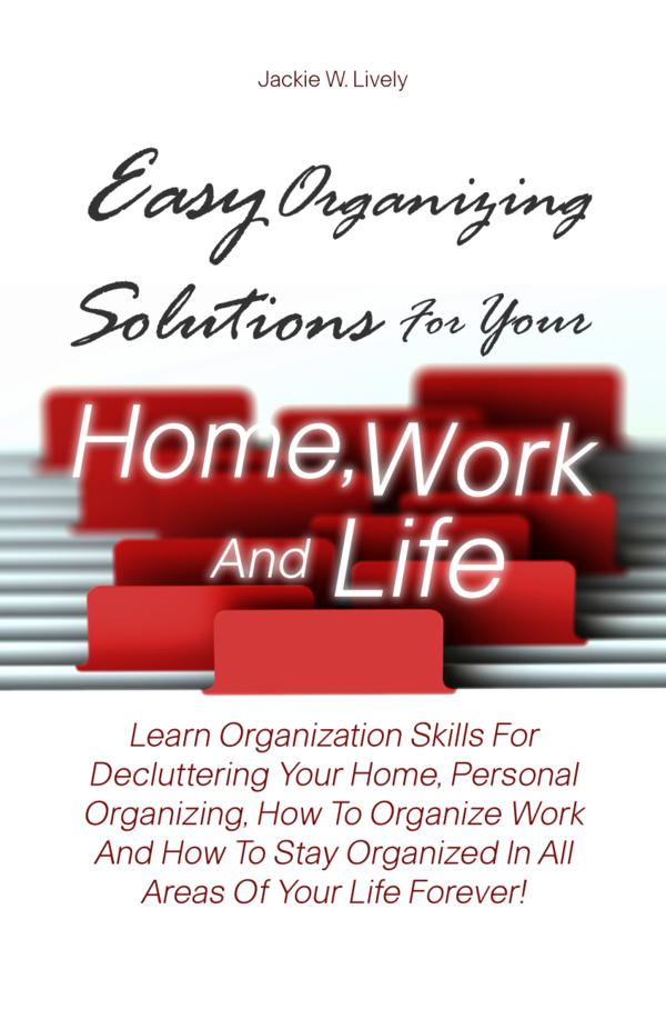 Easy Organizing Solutions For Your Home, Work And Life By: Jackie W. Lively
