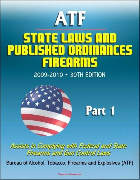 Progressive Management - ATF State Laws and Published Ordinances: Firearms, 2009-2010, 30th Edition - Assists in Complying with Federal and State Firearms and Gun Control Laws - Part 1