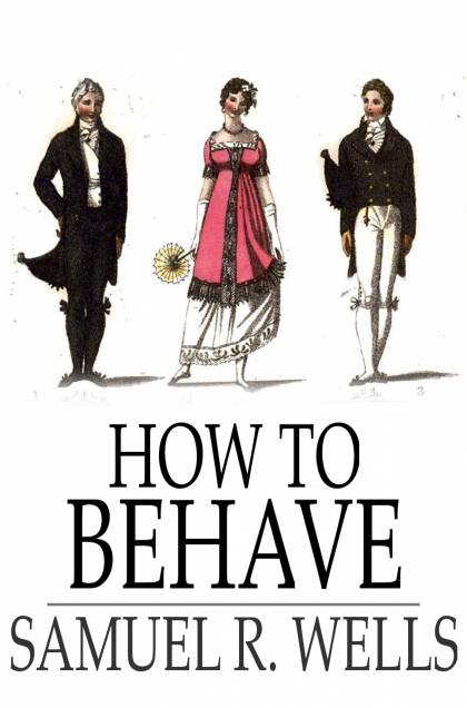 How To Behave: A Pocket Manual Of Etiquette And Correct Personal Habits By: Samuel R. Wells