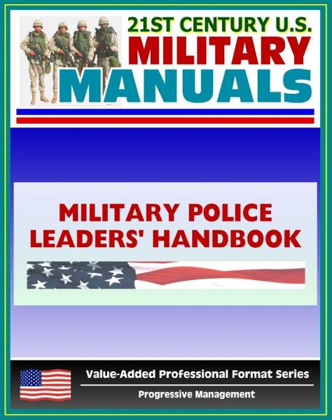 21st Century U.S. Military Manuals: Military Police Leaders' Handbook Field Manual - FM 3-19.4 (Value-Added Professional Format Series)