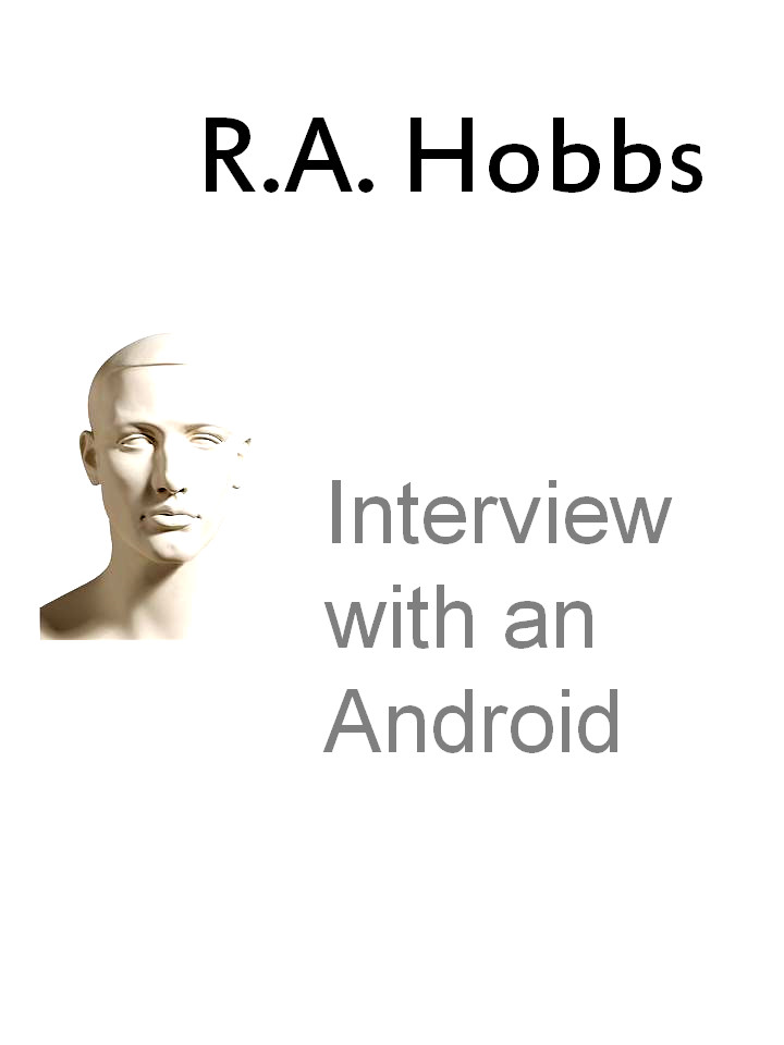 Interview with an Android By: R.A. Hobbs