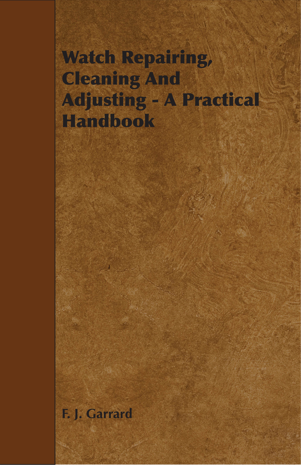 Watch Repairing, Cleaning And Adjusting - A Practical Handbook By: F. J. Garrard
