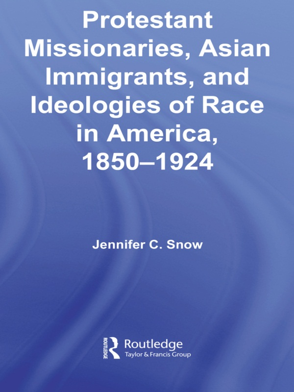 Protestant Missionaries, Asian Immigrants, and Ideologies of Race in America, 1850–1924