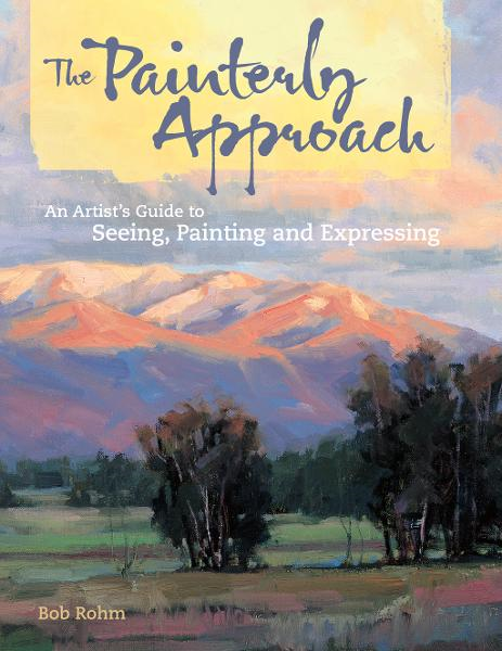 The Painterly Approach: An Artist's Guide To Seeing, Painting And Expressing By: Bob Rohm