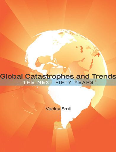 Global Catastrophes and Trends: The Next Fifty Years By: Vaclav Smil