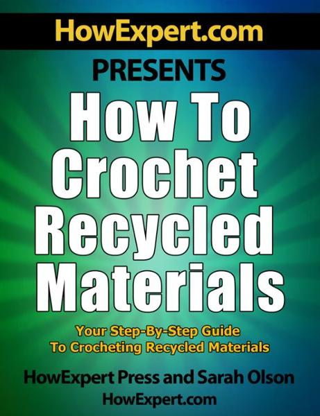 How to Crochet Recycled Materials: Your Step-By-Step Guide to Crocheting Recycled Materials By: HowExpert Press