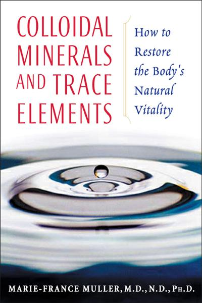 Colloidal Minerals and Trace Elements: How to Restore the Body's Natural Vitality By: Marie-France Muller, M.D., N.D., Ph.D.