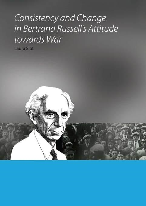 Laura Slot - Consistency and Change in Bertrand Russell's Attitude towards War
